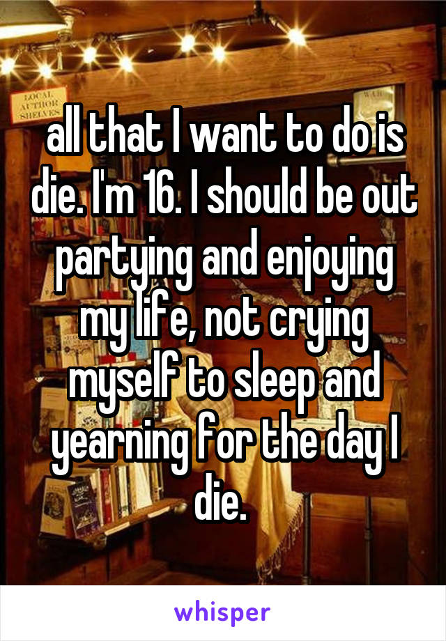 all that I want to do is die. I'm 16. I should be out partying and enjoying my life, not crying myself to sleep and yearning for the day I die.