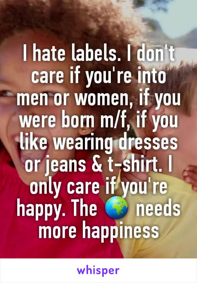I hate labels. I don't care if you're into men or women, if you were born m/f, if you like wearing dresses or jeans & t-shirt. I only care if you're happy. The 🌍 needs more happiness