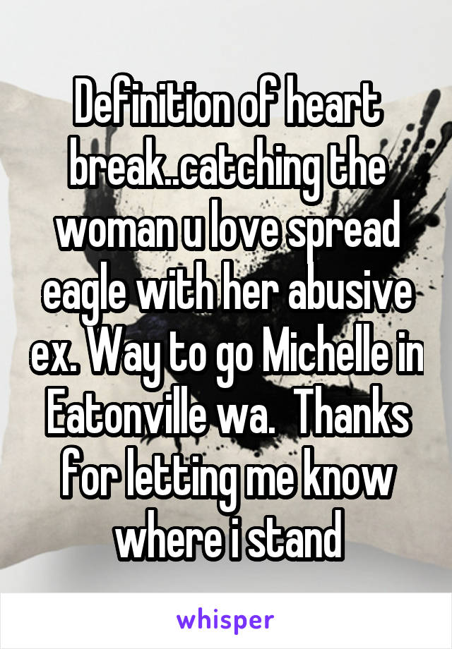 Definition of heart break..catching the woman u love spread eagle with her abusive ex. Way to go Michelle in Eatonville wa.  Thanks for letting me know where i stand