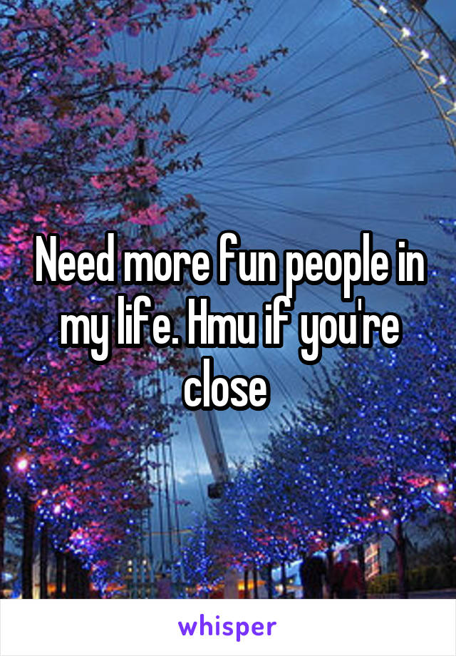 Need more fun people in my life. Hmu if you're close