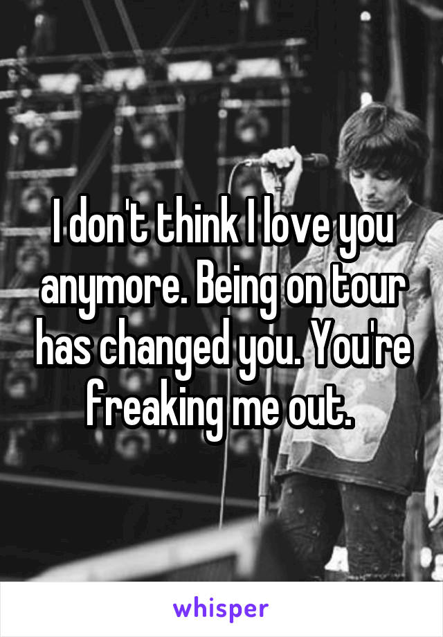 I don't think I love you anymore. Being on tour has changed you. You're freaking me out.