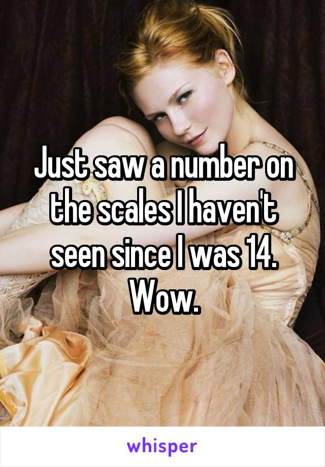 Just saw a number on the scales I haven't seen since I was 14. Wow.