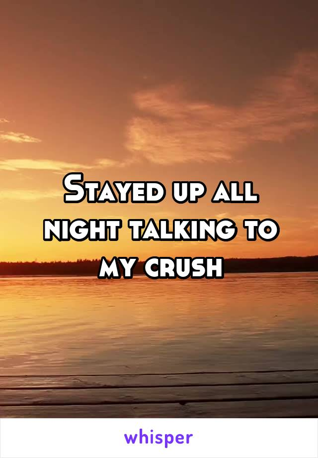Stayed up all night talking to my crush