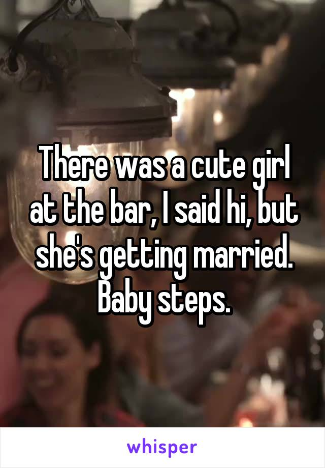 There was a cute girl at the bar, I said hi, but she's getting married. Baby steps.