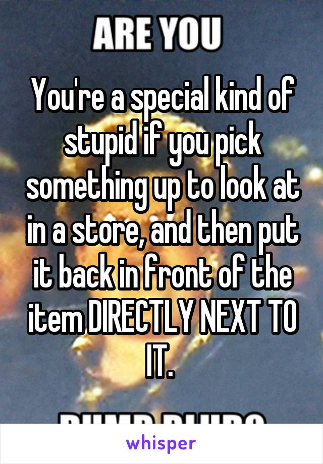You're a special kind of stupid if you pick something up to look at in a store, and then put it back in front of the item DIRECTLY NEXT TO IT.