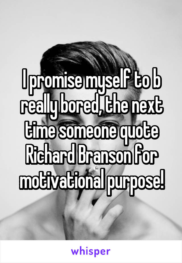 I promise myself to b really bored, the next time someone quote Richard Branson for motivational purpose!