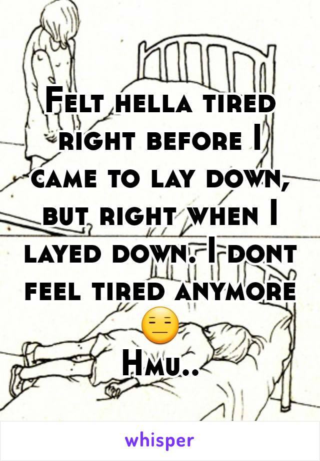 Felt hella tired right before I came to lay down, but right when I layed down. I dont feel tired anymore😑 Hmu..