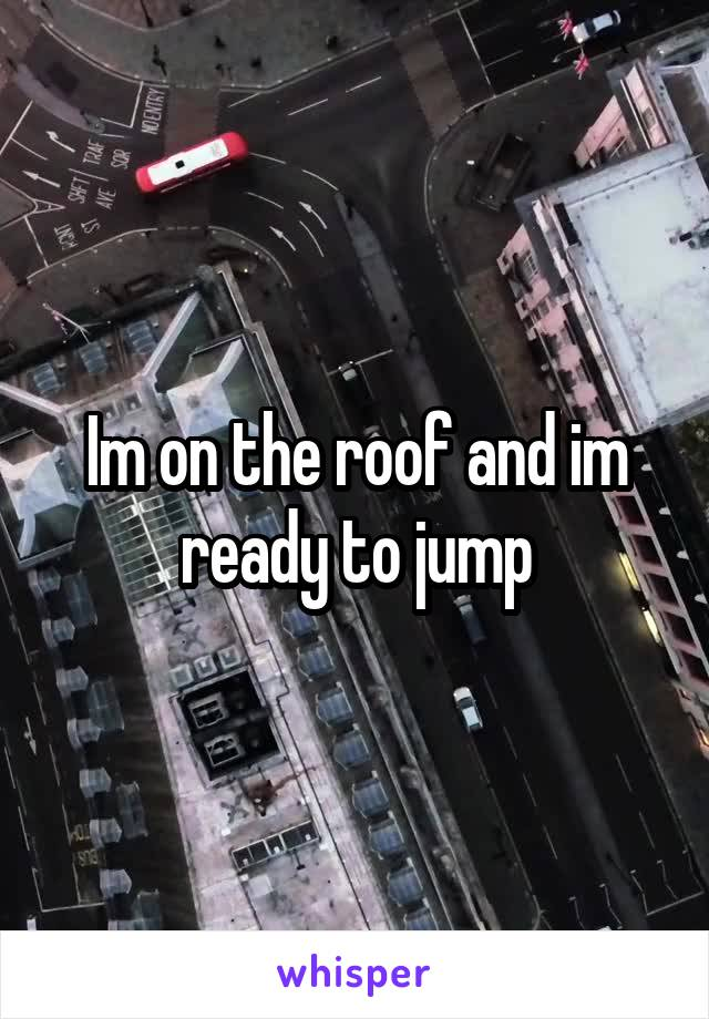 Im on the roof and im ready to jump