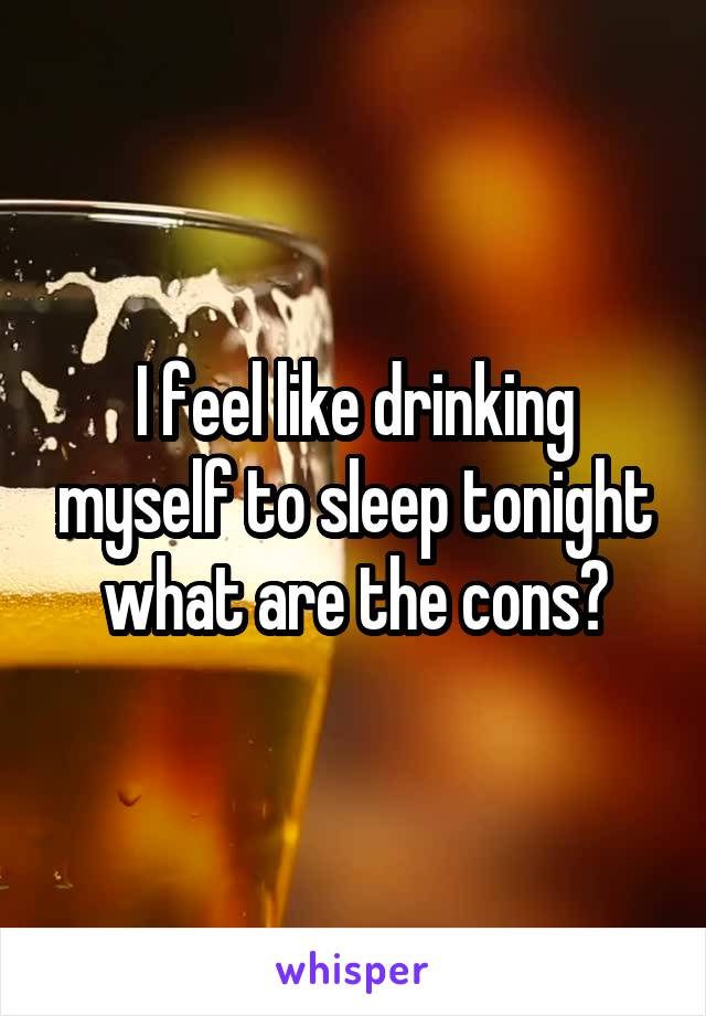 I feel like drinking myself to sleep tonight what are the cons?