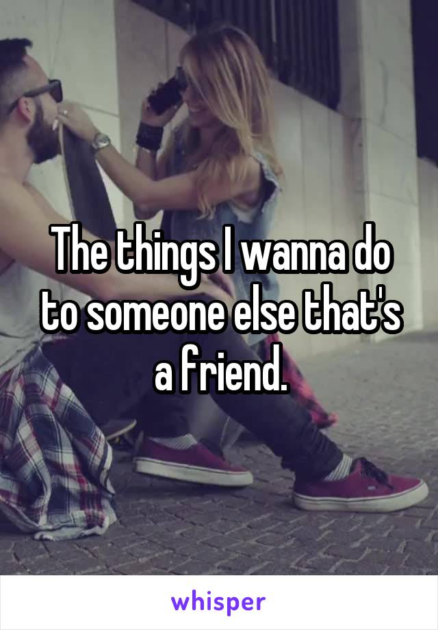 The things I wanna do to someone else that's a friend.