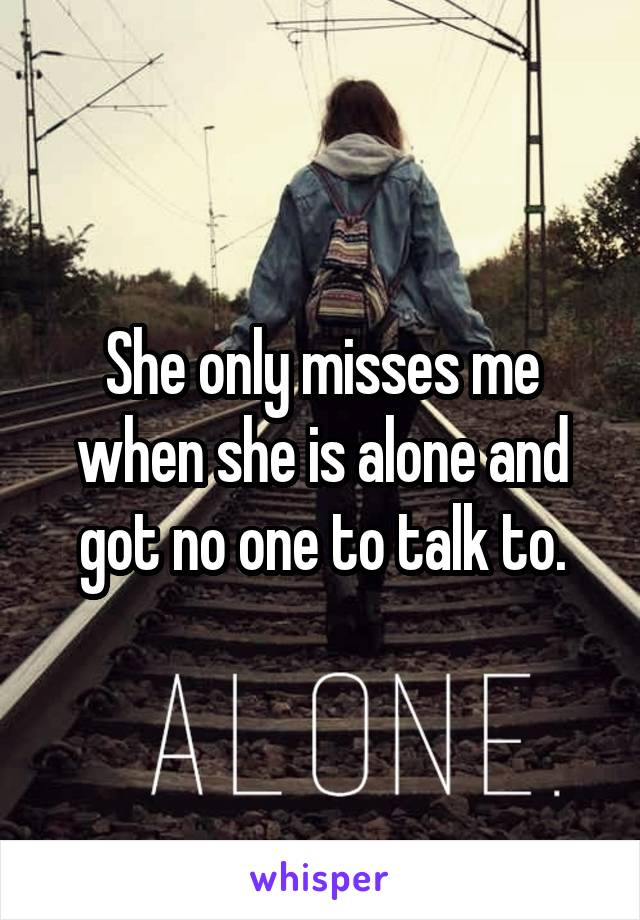 She only misses me when she is alone and got no one to talk to.