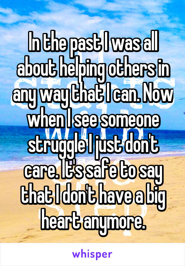 In the past I was all about helping others in any way that I can. Now when I see someone struggle I just don't care. It's safe to say that I don't have a big heart anymore.
