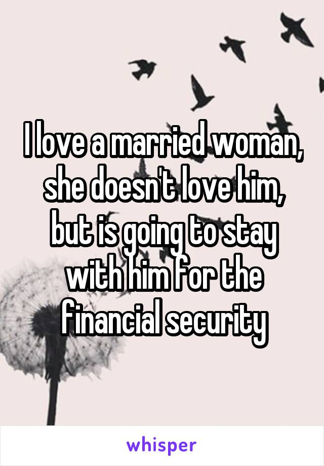 I love a married woman, she doesn't love him, but is going to stay with him for the financial security