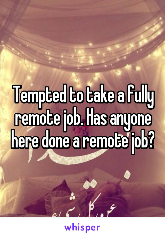 Tempted to take a fully remote job. Has anyone here done a remote job?