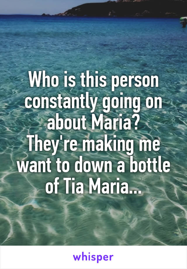 Who is this person constantly going on about Maria? They're making me want to down a bottle of Tia Maria...