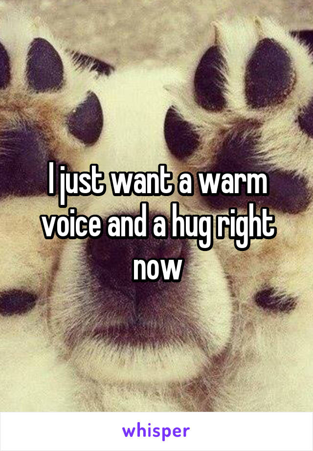I just want a warm voice and a hug right now