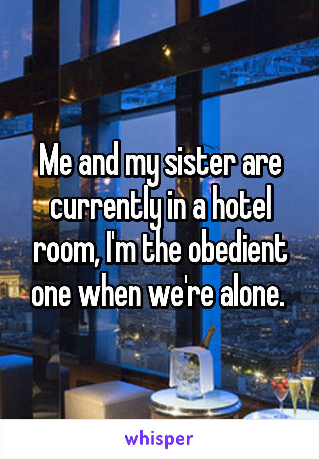Me and my sister are currently in a hotel room, I'm the obedient one when we're alone.
