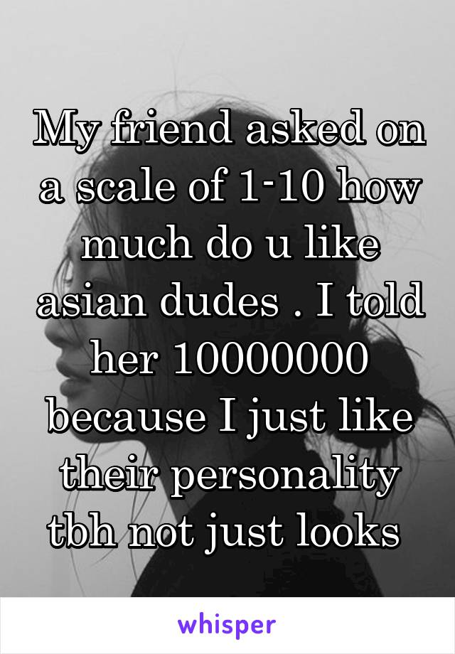 My friend asked on a scale of 1-10 how much do u like asian dudes . I told her 10000000 because I just like their personality tbh not just looks