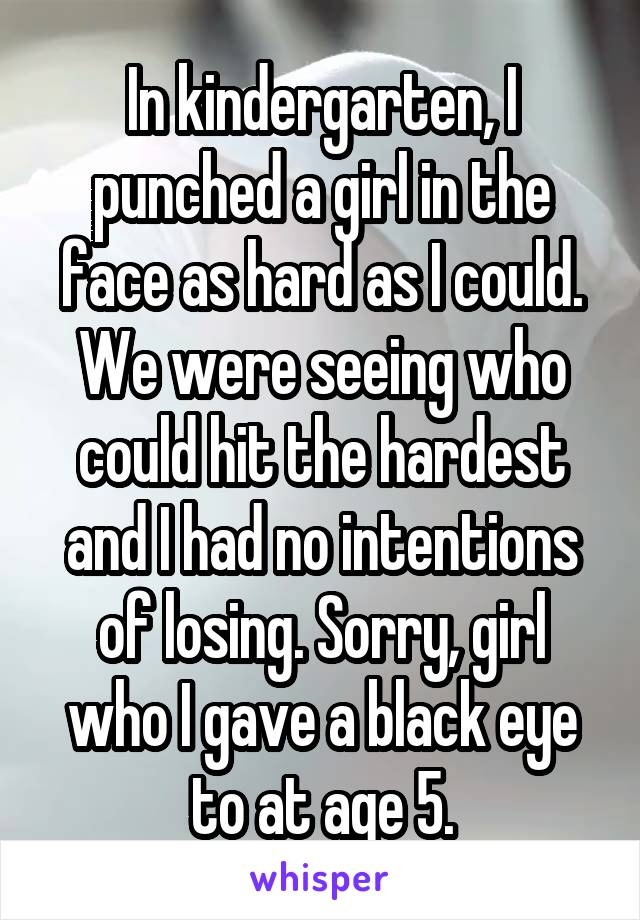 In kindergarten, I punched a girl in the face as hard as I could. We were seeing who could hit the hardest and I had no intentions of losing. Sorry, girl who I gave a black eye to at age 5.