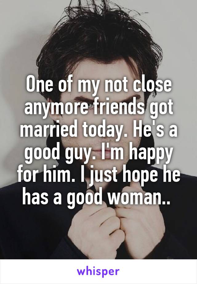 One of my not close anymore friends got married today. He's a good guy. I'm happy for him. I just hope he has a good woman..