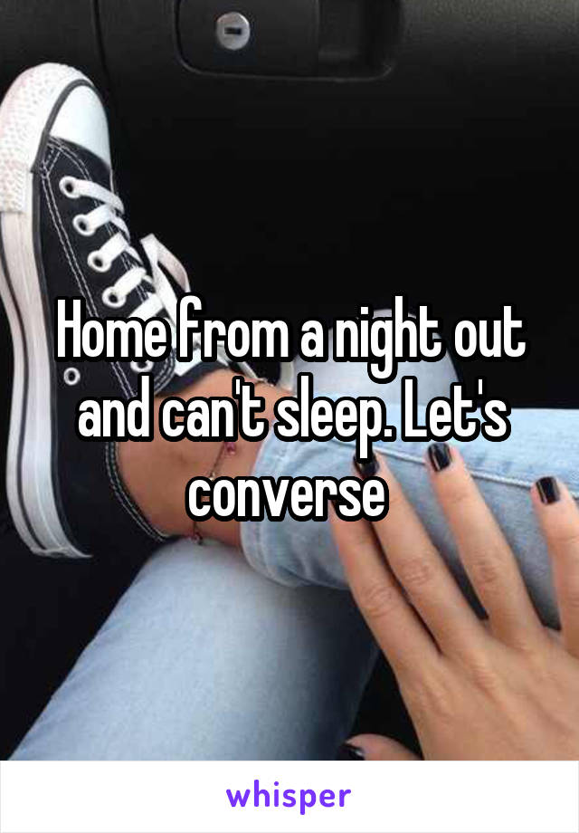 Home from a night out and can't sleep. Let's converse
