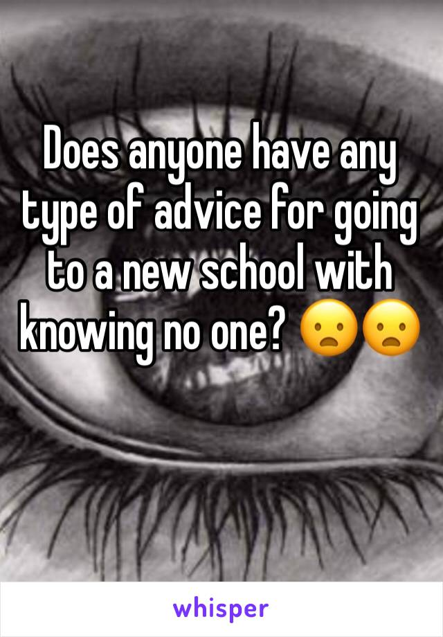 Does anyone have any type of advice for going to a new school with knowing no one? 😦😦