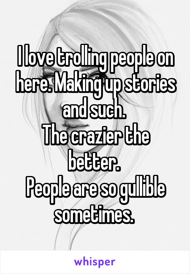 I love trolling people on here. Making up stories and such.  The crazier the better.  People are so gullible sometimes.