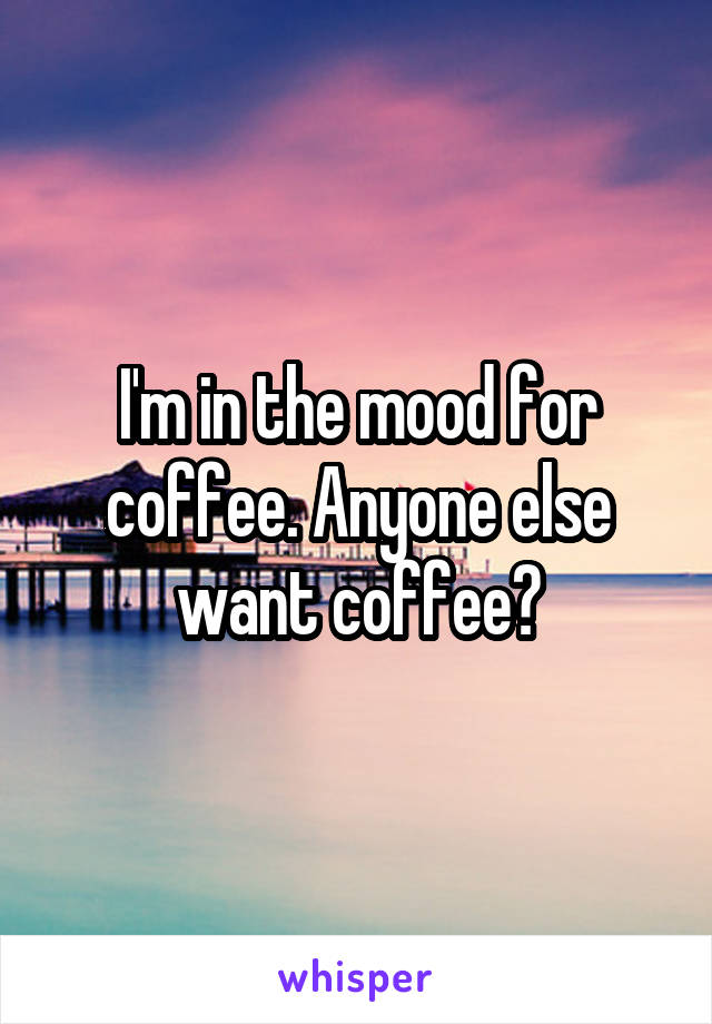 I'm in the mood for coffee. Anyone else want coffee?