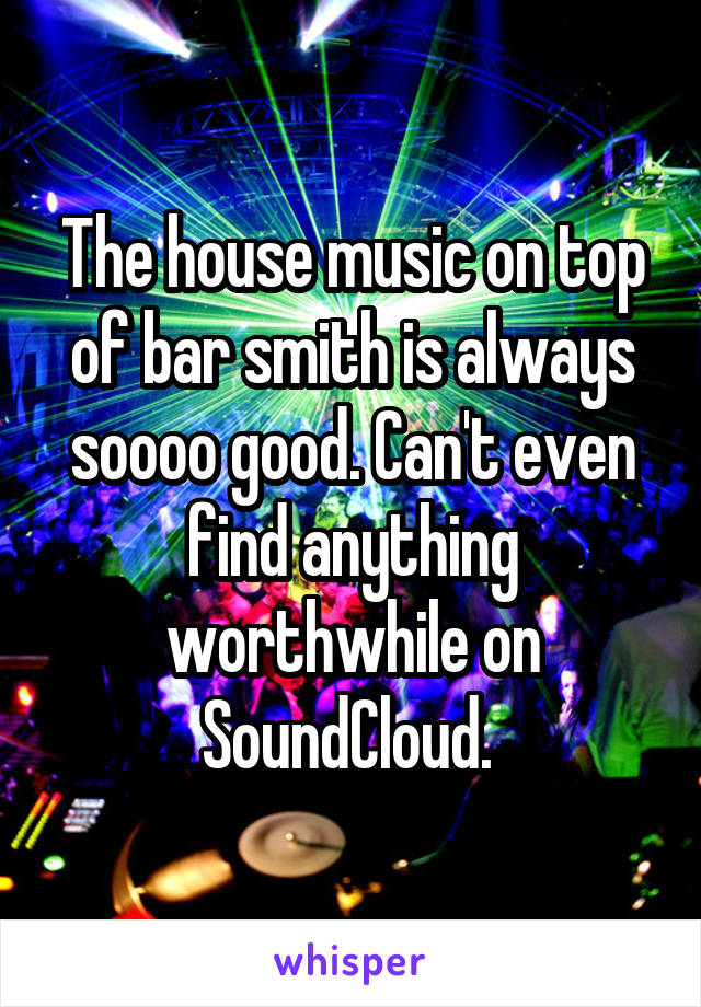 The house music on top of bar smith is always soooo good. Can't even find anything worthwhile on SoundCloud.