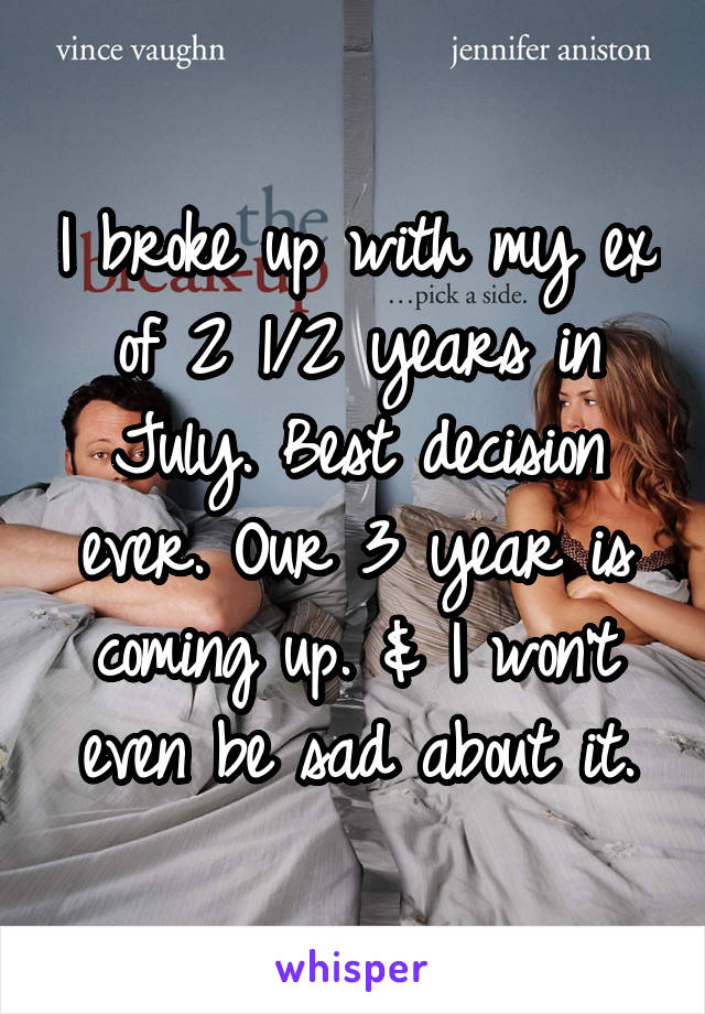I broke up with my ex of 2 1/2 years in July. Best decision ever. Our 3 year is coming up. & I won't even be sad about it.