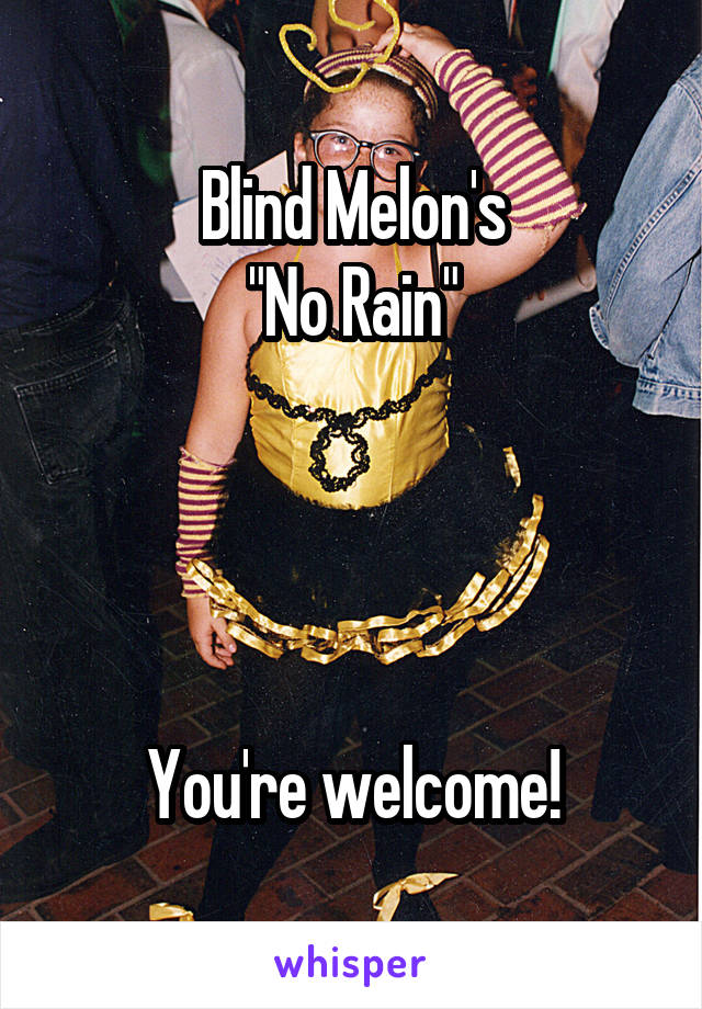 "Blind Melon's ""No Rain""     You're welcome!"