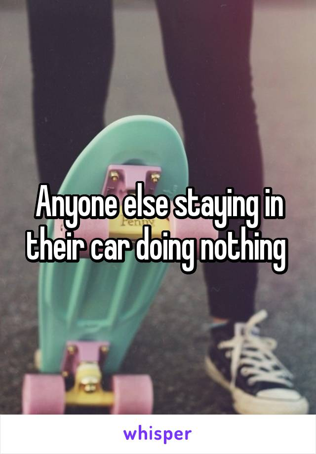 Anyone else staying in their car doing nothing