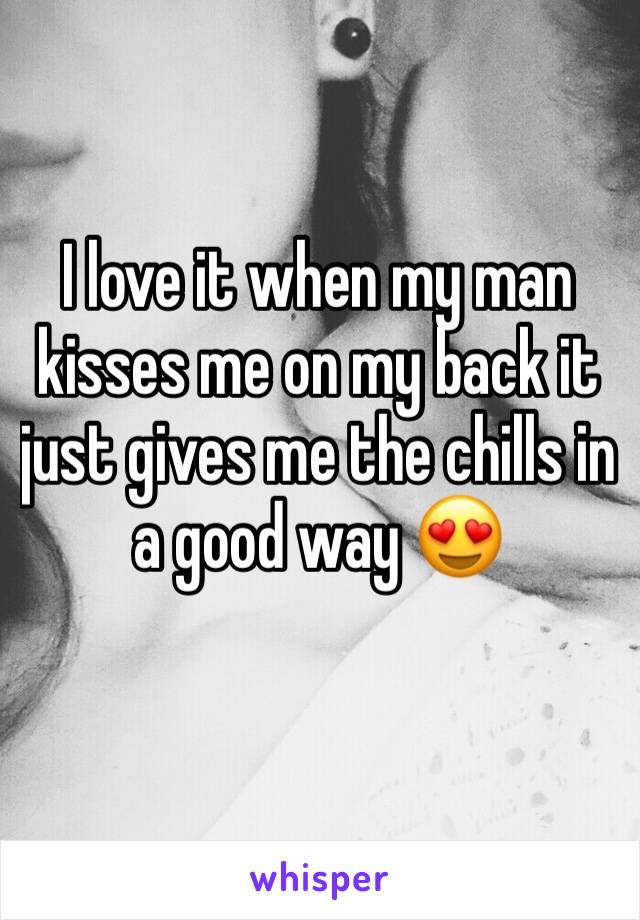I love it when my man kisses me on my back it just gives me the chills in a good way 😍