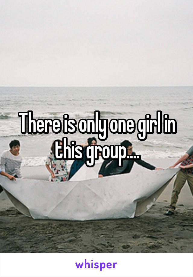 There is only one girl in this group....