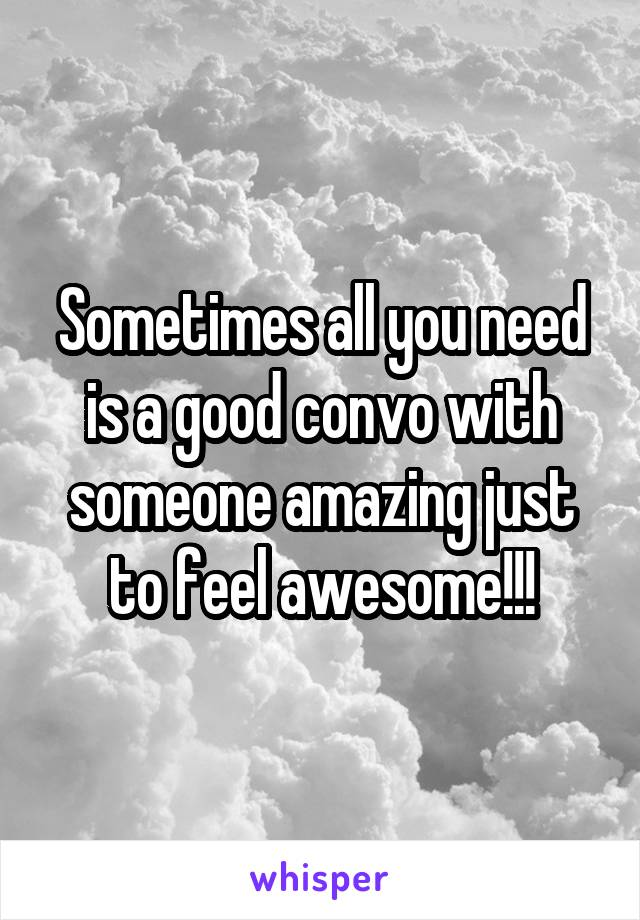 Sometimes all you need is a good convo with someone amazing just to feel awesome!!!