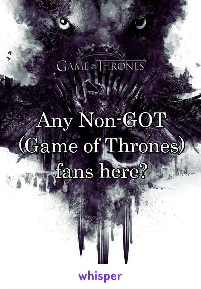 Any Non-GOT (Game of Thrones) fans here?