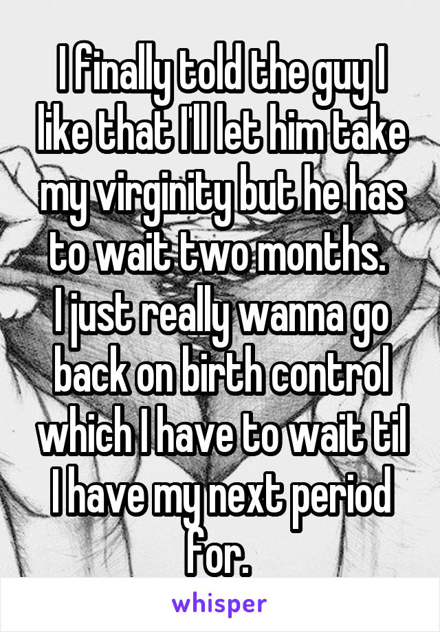 I finally told the guy I like that I'll let him take my virginity but he has to wait two months.  I just really wanna go back on birth control which I have to wait til I have my next period for.