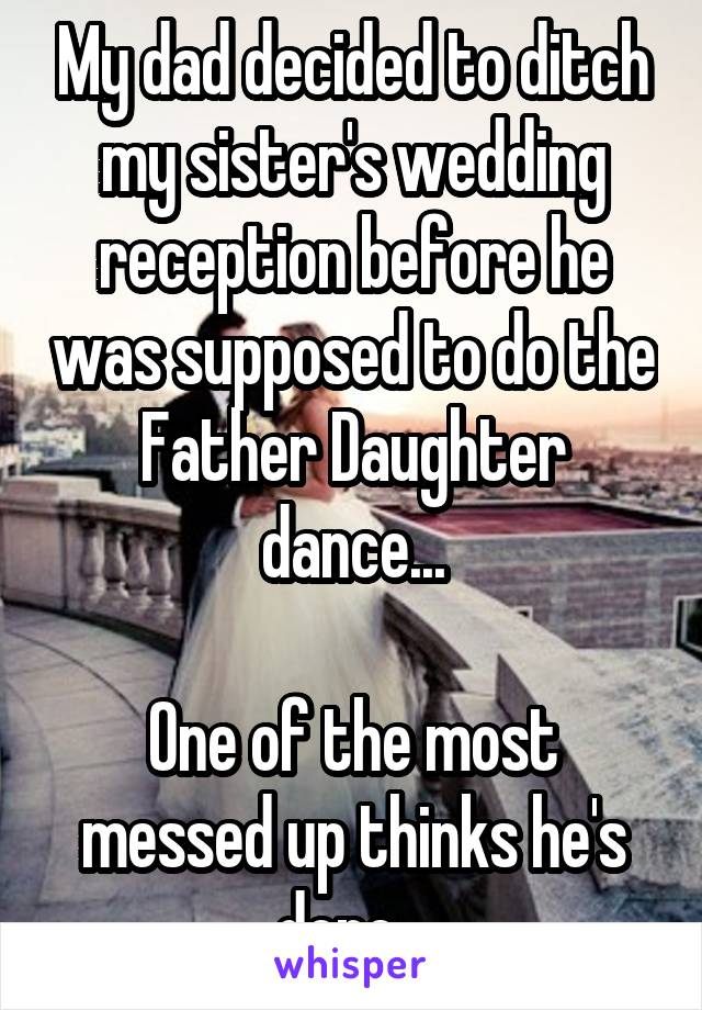 My dad decided to ditch my sister's wedding reception before he was supposed to do the Father Daughter dance...  One of the most messed up thinks he's done...