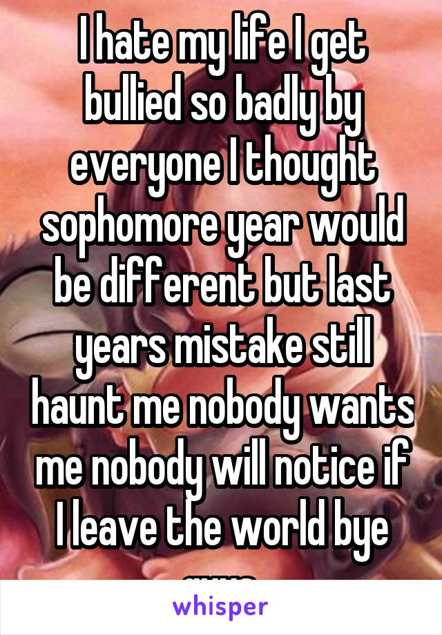 I hate my life I get bullied so badly by everyone I thought sophomore year would be different but last years mistake still haunt me nobody wants me nobody will notice if I leave the world bye guys