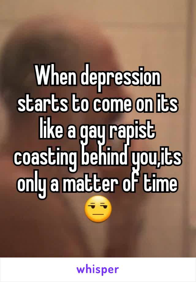When depression starts to come on its like a gay rapist coasting behind you,its only a matter of time😒