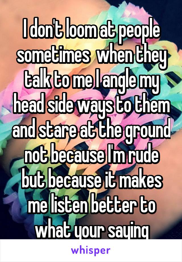 I don't loom at people sometimes  when they talk to me I angle my head side ways to them and stare at the ground not because I'm rude but because it makes me listen better to what your saying