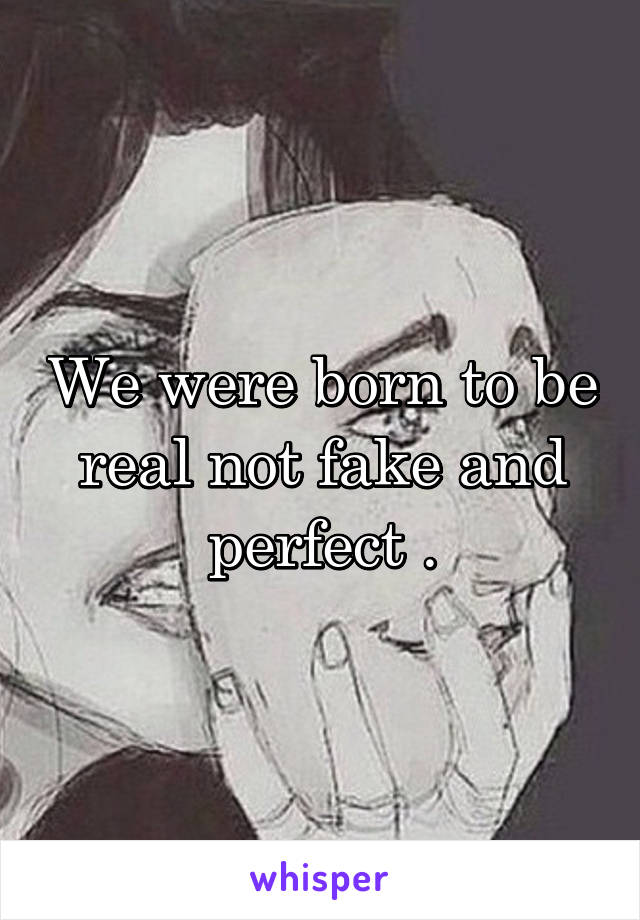 We were born to be real not fake and perfect .