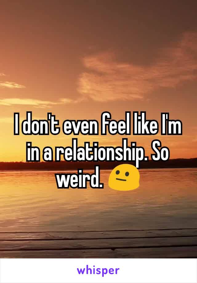 I don't even feel like I'm in a relationship. So weird. 😐
