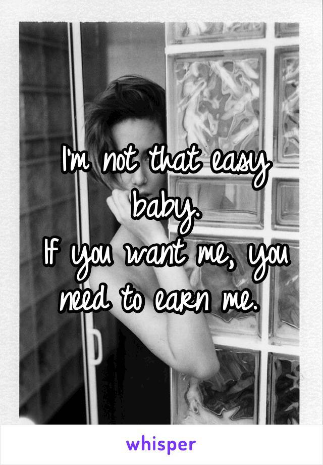 I'm not that easy baby. If you want me, you need to earn me.