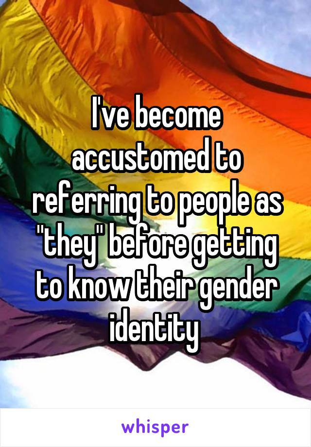 "I've become accustomed to referring to people as ""they"" before getting to know their gender identity"