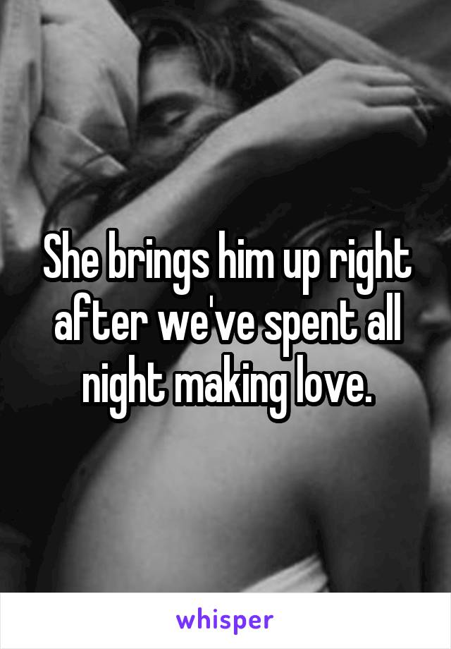 She brings him up right after we've spent all night making love.