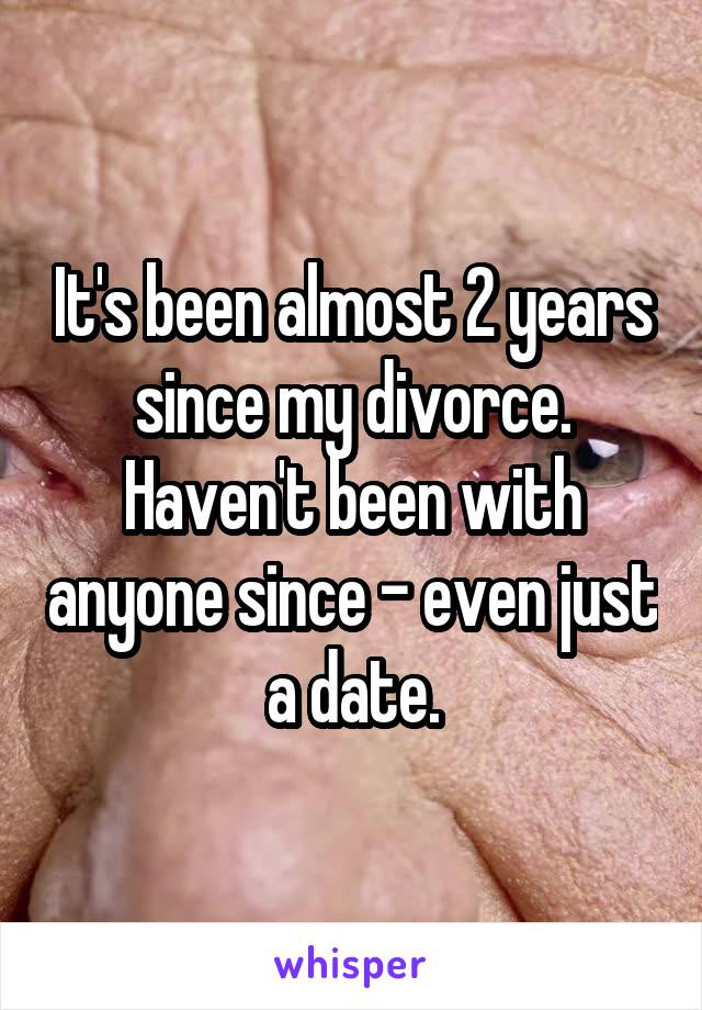 It's been almost 2 years since my divorce. Haven't been with anyone since - even just a date.