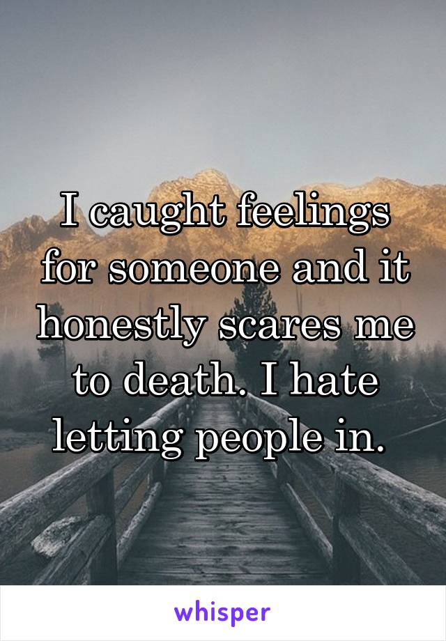 I caught feelings for someone and it honestly scares me to death. I hate letting people in.