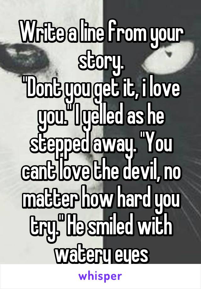 "Write a line from your story. ""Dont you get it, i love you."" I yelled as he stepped away. ""You cant love the devil, no matter how hard you try."" He smiled with watery eyes"
