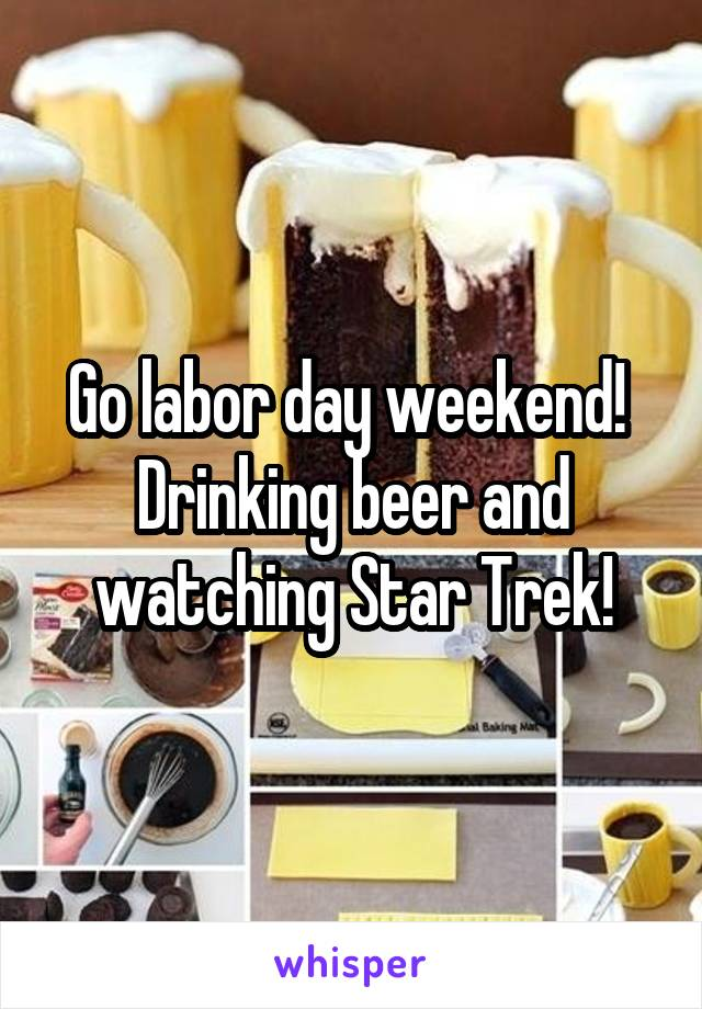 Go labor day weekend!  Drinking beer and watching Star Trek!